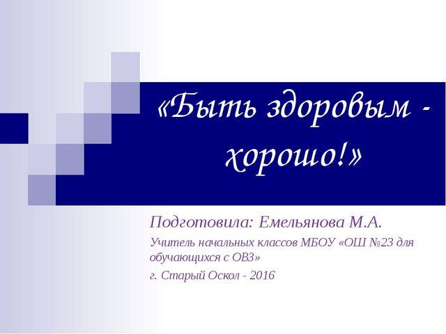 «Быть здоровым - хорошо!» Подготовила: Емельянова М.А. Учитель начальных кла...