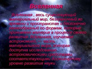 Вселенная Вселенная , весь существующий материальный мир, безграничный во вре