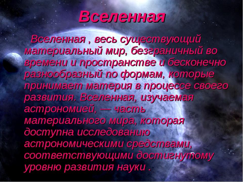 Вселенная Вселенная , весь существующий материальный мир, безграничный во вре...