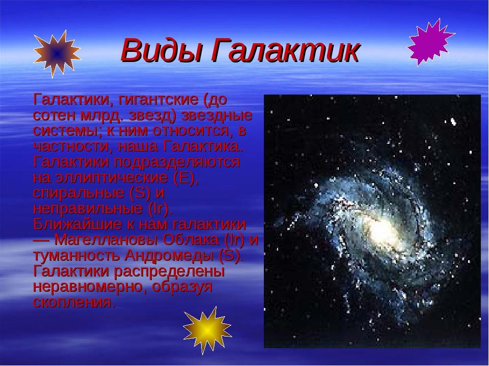 Виды Галактик Галактики, гигантские (до сотен млрд. звезд) звездные системы;...