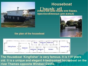 Houseboat 				 [´hausbəut] 	 The Houseboat 'Kingfisher' is very famous.