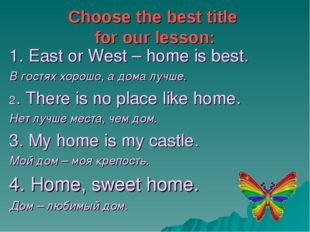 Choose the best title for our lesson: 1. East or West – home is best. В гостя