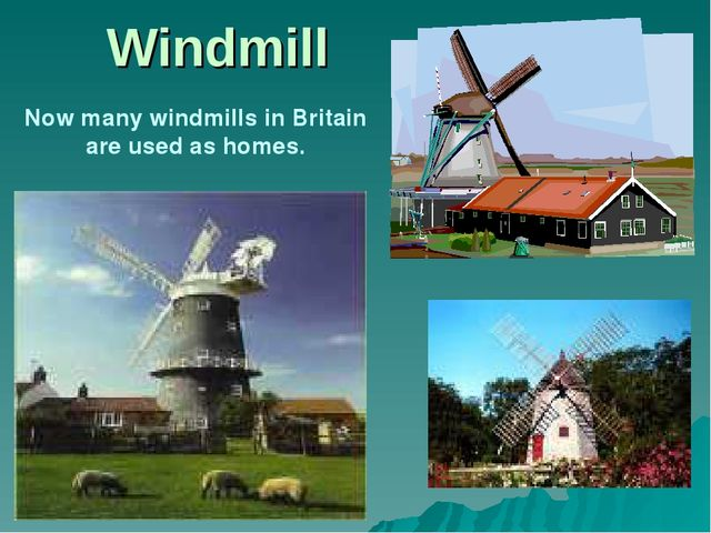 Windmill						 Now many windmills in Britain are used as homes.