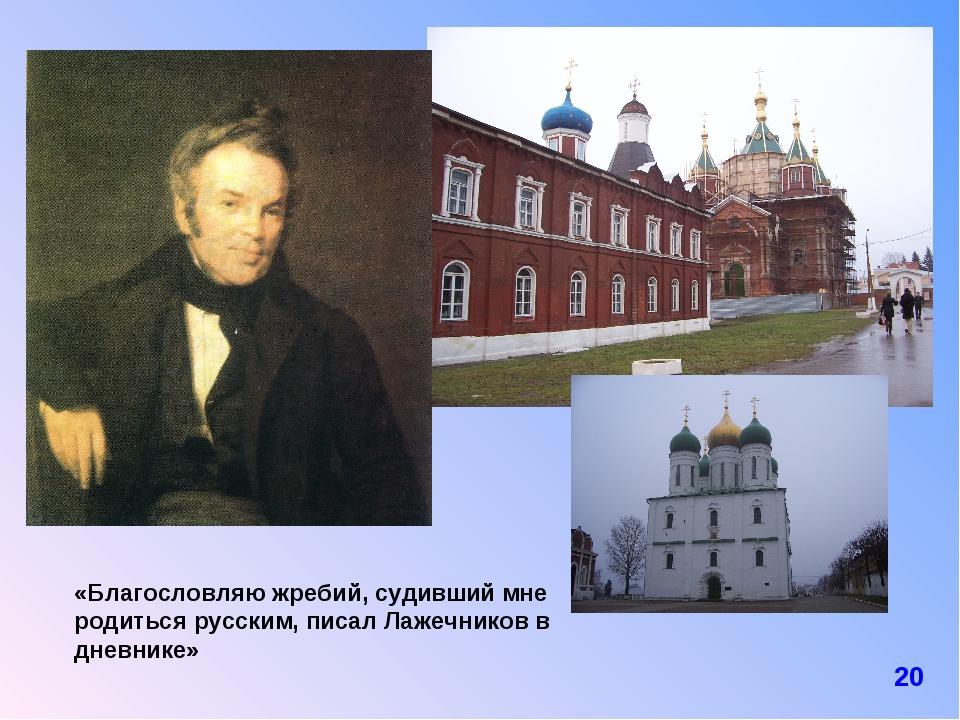Виды «Благословляю жребий, судивший мне родиться русским, писал Лажечников в...