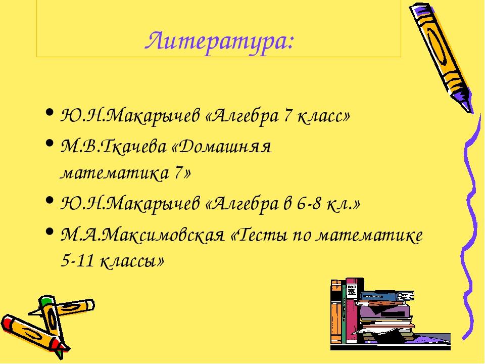 Литература: Ю.Н.Макарычев «Алгебра 7 класс» М.В.Ткачева «Домашняя математика...