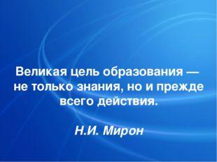 Великая цель образования — не только знания, но и прежде всего действия. Н.И