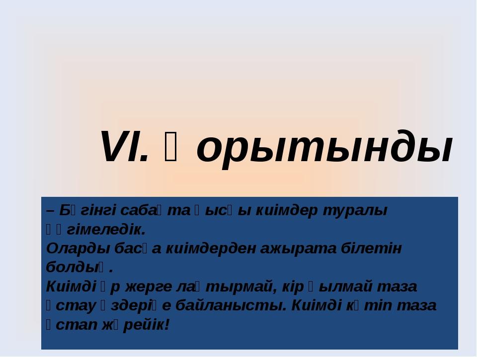 VІ. Қорытынды – Бүгінгі сабақта қысқы киімдер туралы әңгімеледік. Оларды басқ...