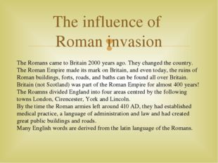 The influence of Roman invasion The Romans came to Britain 2000 years ago. Th