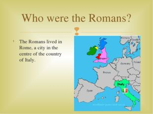 The Romans lived in Rome, a city in the centre of the country of Italy. Who w