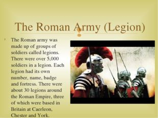The Roman army was made up of groups of soldiers called legions. There were o