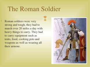 Roman soldiers were very strong and tough, they had to march over 20 miles a