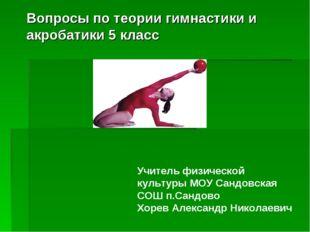 Вопросы по теории гимнастики и акробатики 5 класс Учитель физической культуры