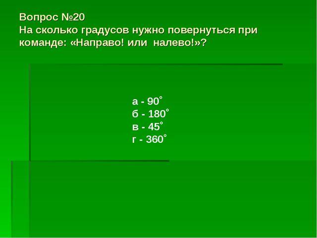Вопрос №20 На сколько градусов нужно повернуться при команде: «Направо! или н...