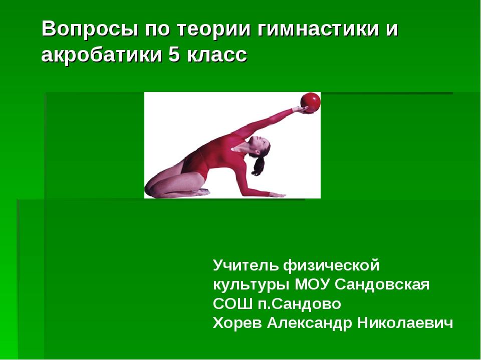 Вопросы по теории гимнастики и акробатики 5 класс Учитель физической культуры...