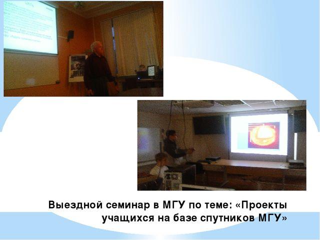 Выездной семинар в МГУ по теме: «Проекты учащихся на базе спутников МГУ»