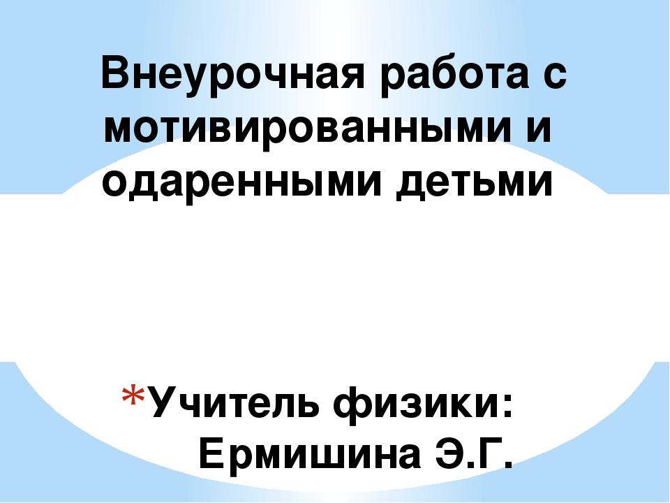 Учитель физики: Ермишина Э.Г. Внеурочная работа с мотивированными и одаренным...