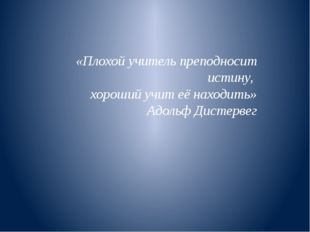 «Плохой учитель преподносит истину, хороший учит её находить» Адольф Дистерв