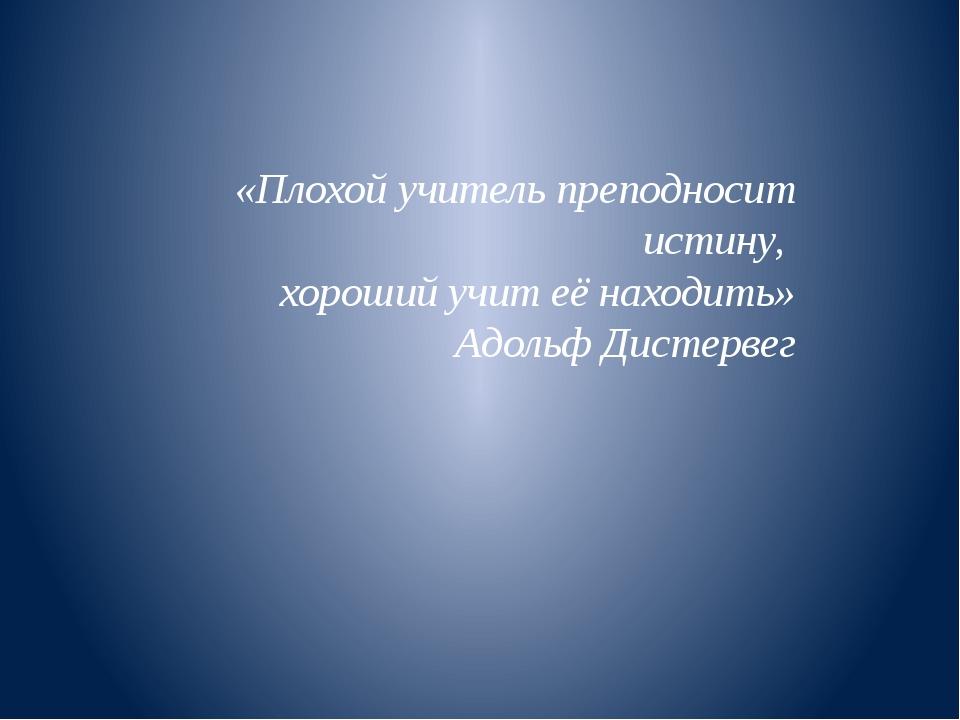«Плохой учитель преподносит истину, хороший учит её находить» Адольф Дистерв...
