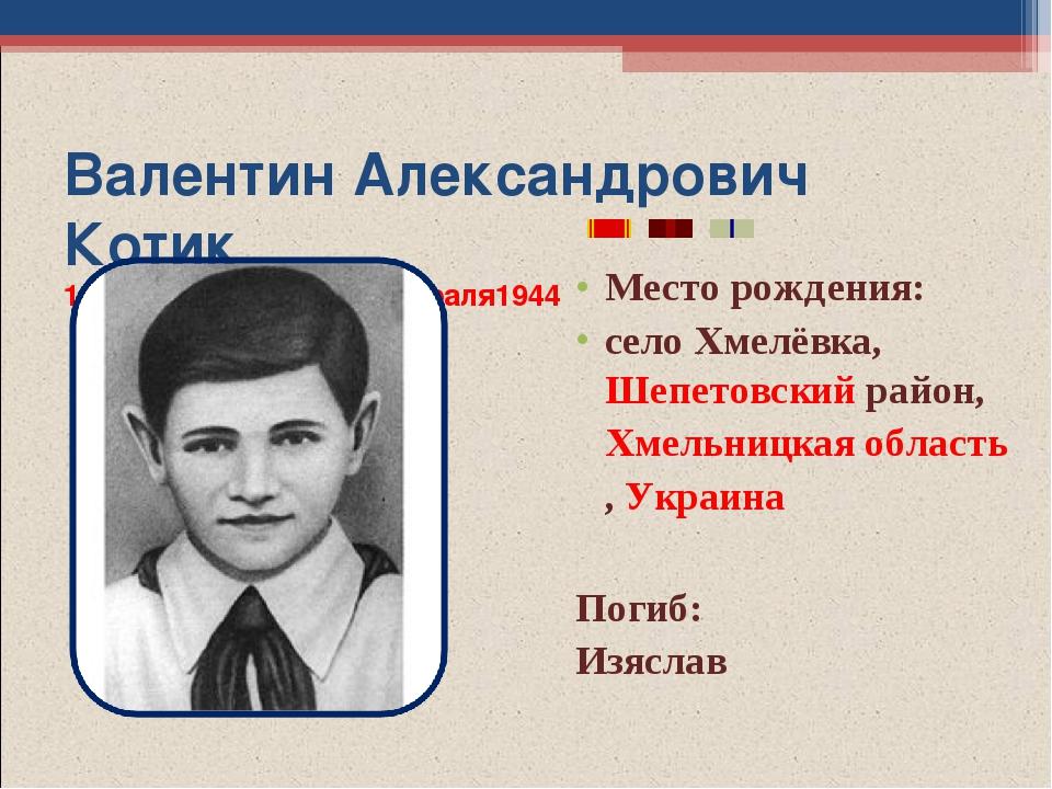 Валентин Александрович Котик 11 февраля1930 - 17 февраля1944 Место рождения:...