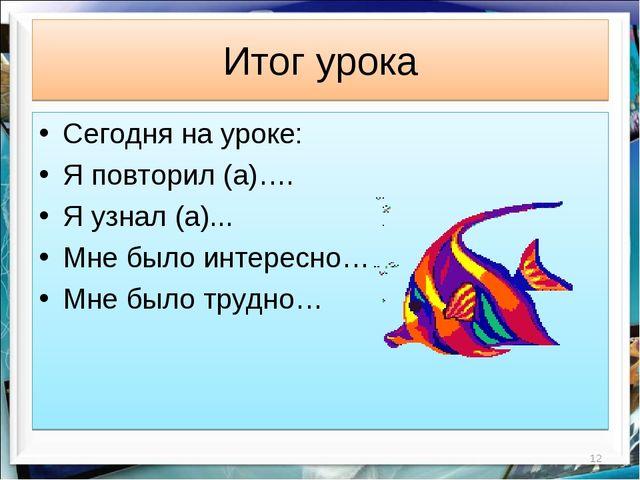 Итог урока * Сегодня на уроке: Я повторил (а)…. Я узнал (а)... Мне было интер...
