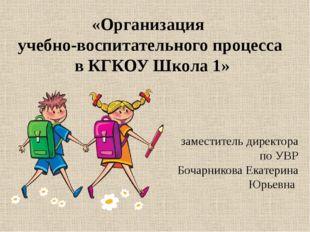 «Организация учебно-воспитательного процесса в КГКОУ Школа 1» заместитель дир