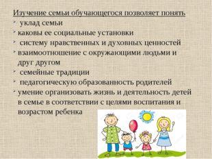 Изучение семьи обучающегося позволяет понять уклад семьи каковы ее социальные