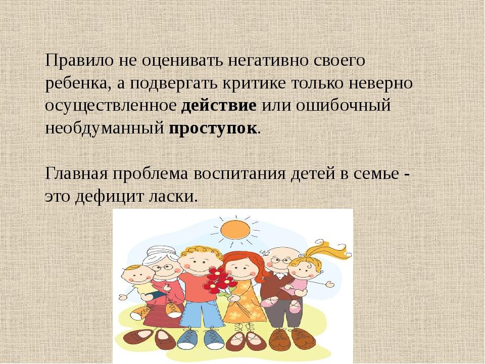 Правило не оценивать негативно своего ребенка, а подвергать критике только не...