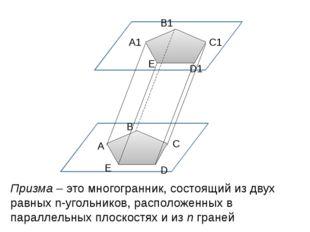 А В С D Е А1 В1 С1 D1 Е Призма – это многогранник, состоящий из двух равных