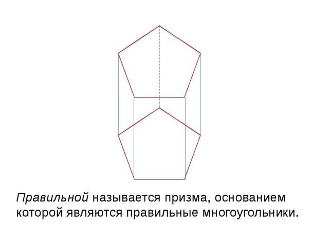 Правильной называется призма, основанием которой являются правильные многоуг...