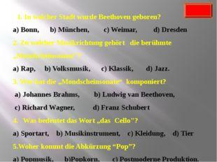 1. In welcher Stadt wurde Beethoven geboren? a) Bonn, b) München, c) Weimar,