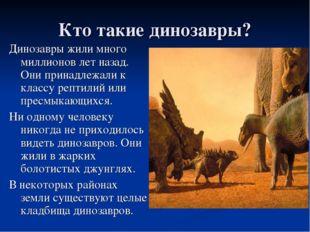 Кто такие динозавры? Динозавры жили много миллионов лет назад. Они принадлежа