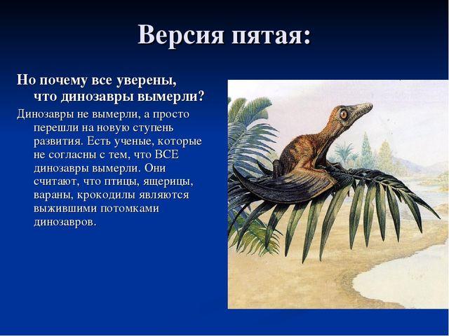 Версия пятая: Но почему все уверены, что динозавры вымерли? Динозавры не выме...