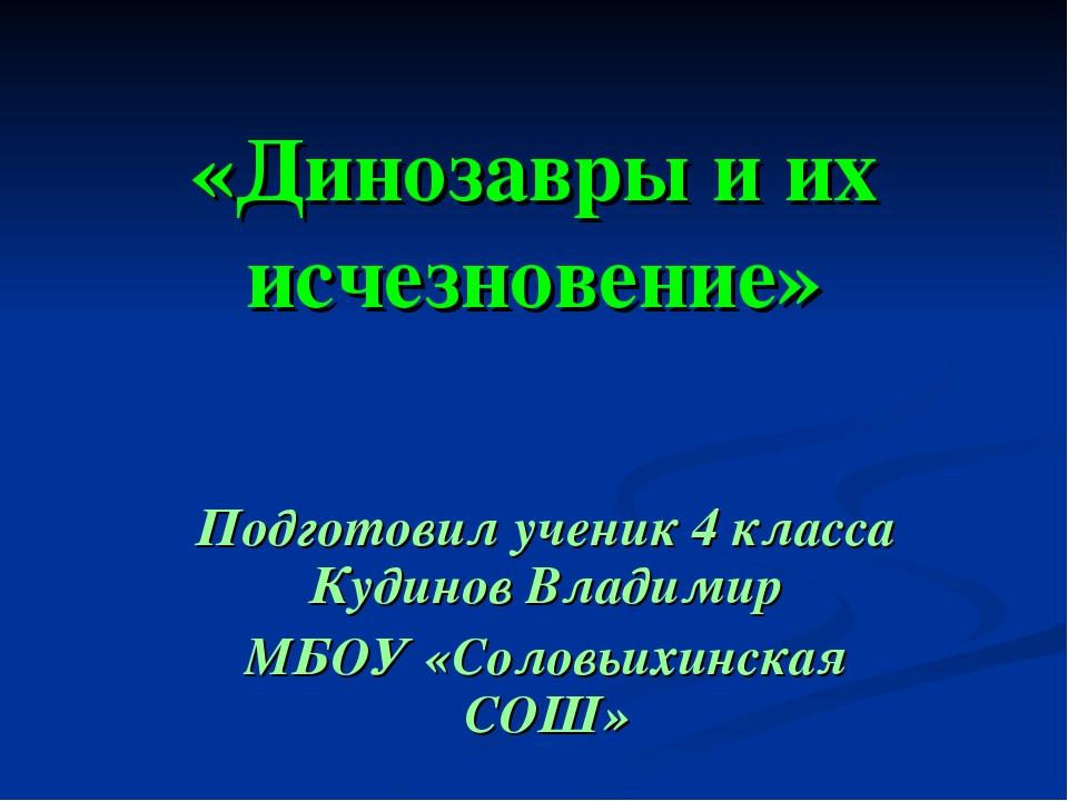 «Динозавры и их исчезновение» Подготовил ученик 4 класса Кудинов Владимир МБО...