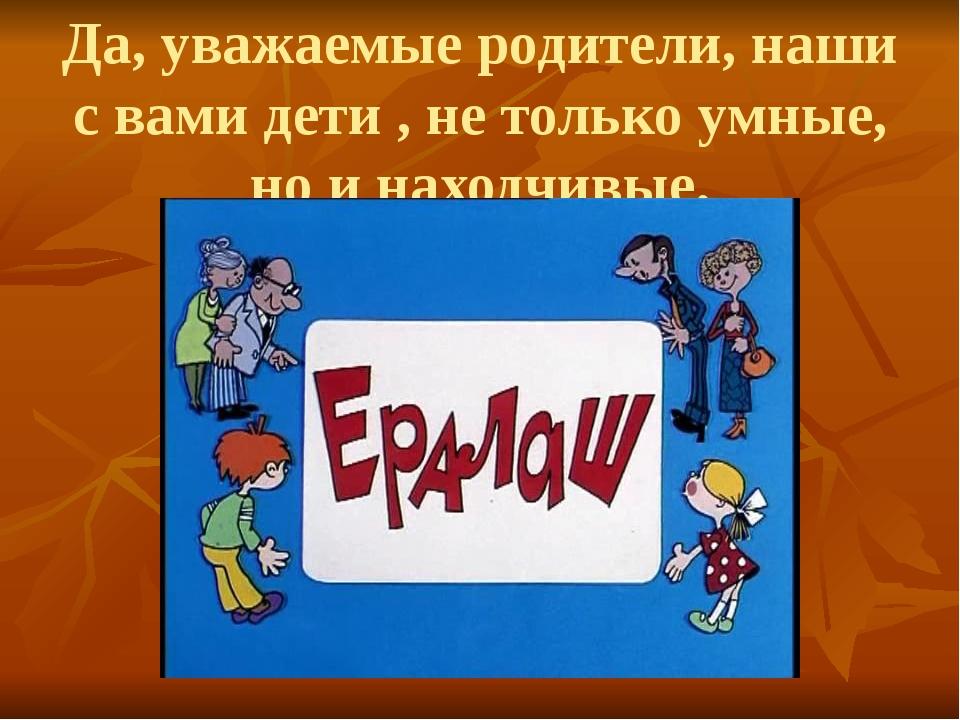 Да, уважаемые родители, наши с вами дети , не только умные, но и находчивые.