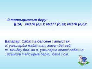Үй тапсырмасын беру: § 14, №176 (а,ә); №177 (б,в); №178 (а,б); Бағалау: Саб