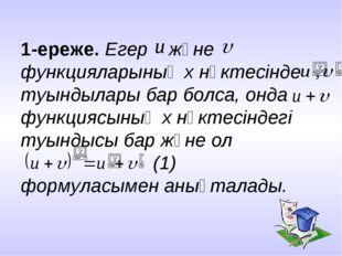 1-ереже. Егер және функцияларының x нүктесінде туындылары бар болса, онда фун