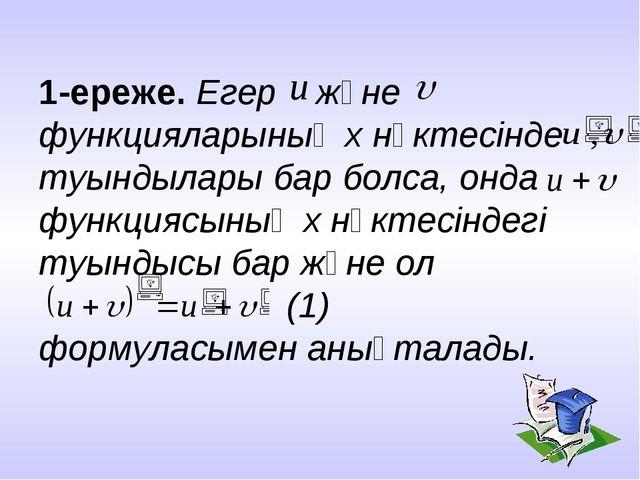 1-ереже. Егер және функцияларының x нүктесінде туындылары бар болса, онда фун...