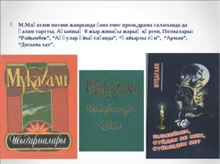 М.Мақатаев поэзия жанрында ғана емес проза,драма саласында да қалам тартты. А