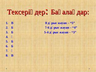 """Тексеріңдер: Бағалаңдар: В 8 дұрыс жауап – """"5"""" Б 7-6 дұрыс жауап – """"4"""" Б"""
