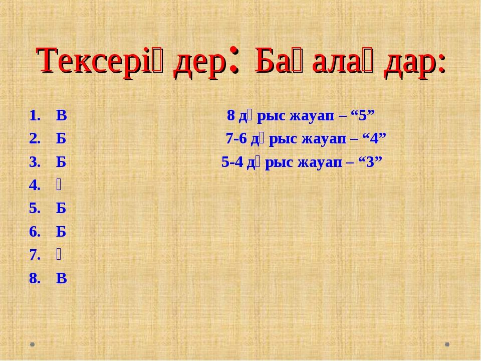 """Тексеріңдер: Бағалаңдар: В 8 дұрыс жауап – """"5"""" Б 7-6 дұрыс жауап – """"4"""" Б..."""