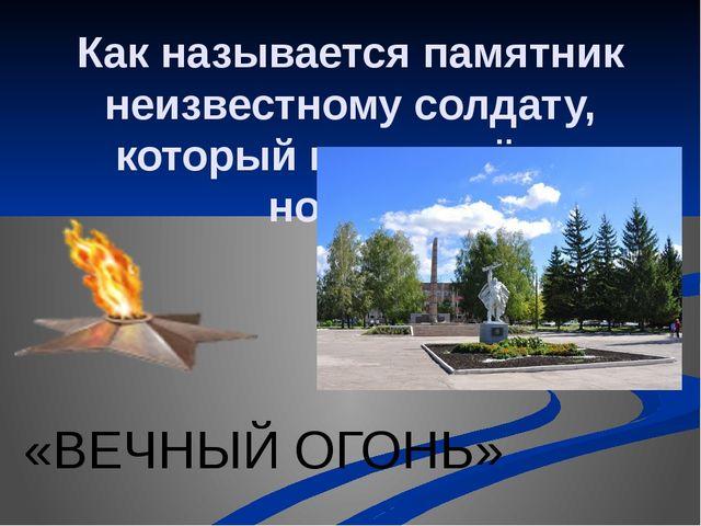 Как называется памятник неизвестному солдату, который горит днём и ночью? «ВЕ...