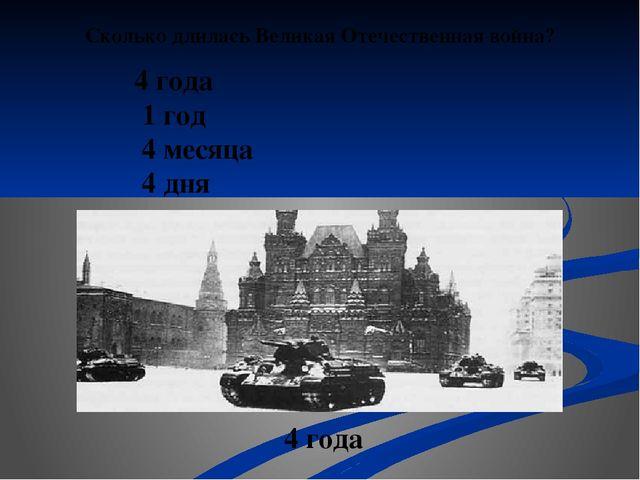 Сколько длилась Великая Отечественная война? 4 года 1 год 4 месяца 4 дня 4 года