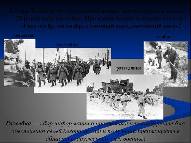 В годы Великой Отечественной войны насчитывалось свыше 25 родов и видов войск...