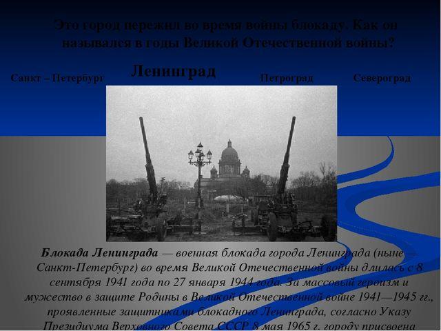 Это город пережил во время войны блокаду. Как он назывался в годы Великой От...