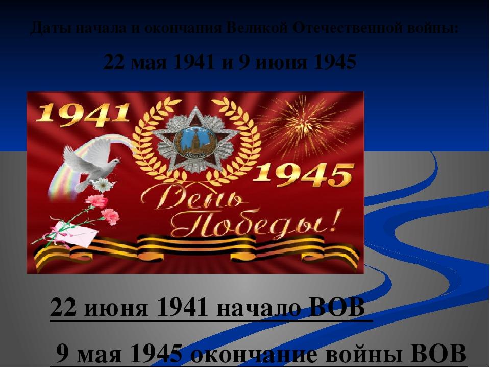 Даты начала и окончания Великой Отечественной войны: 22 мая 1941 и 9 июня 194...