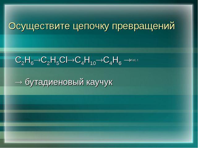 Осуществите цепочку превращений С2Н6С2Н5ClС4Н10С4Н6 Каt, t  бутадиеновы...
