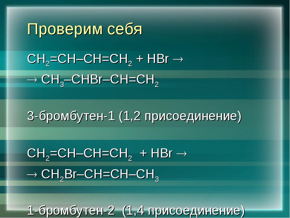 Проверим себя СН2=СН–СН=СН2 + HBr   СН3–СНBr–СН=СН2 3-бромбутен-1 (1,2 прис...