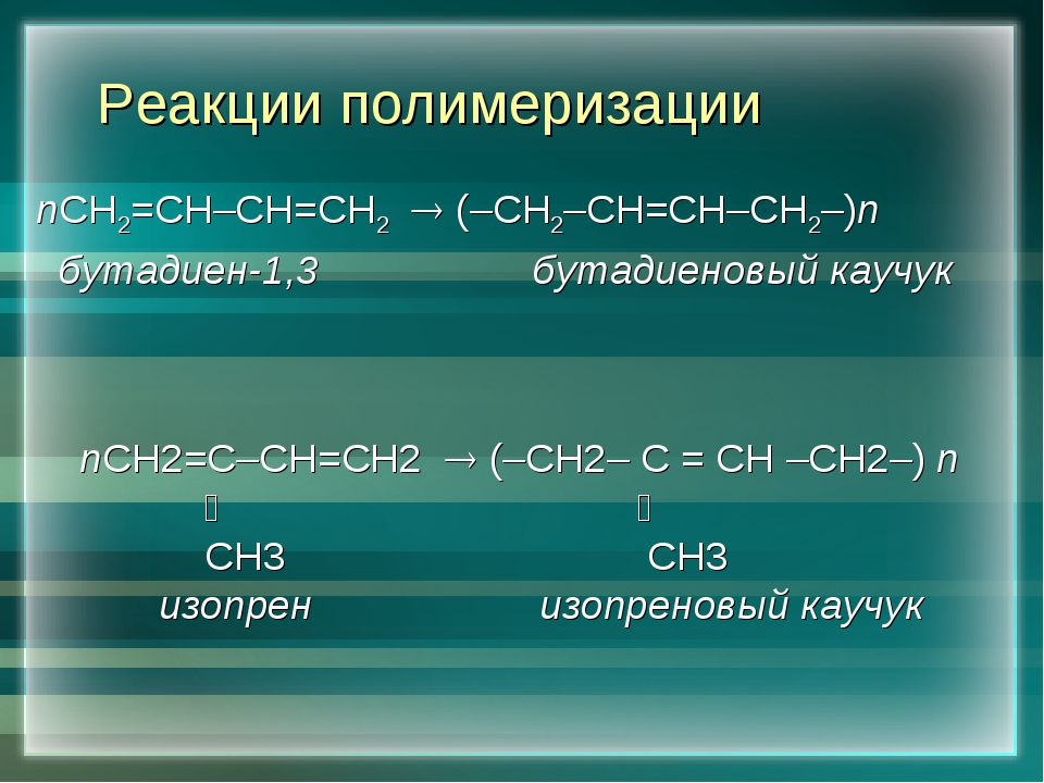 Реакции полимеризации nСН2=СН–СН=СН2  (–СН2–СН=СН–СН2–)n бутадиен-1,3 бутади...
