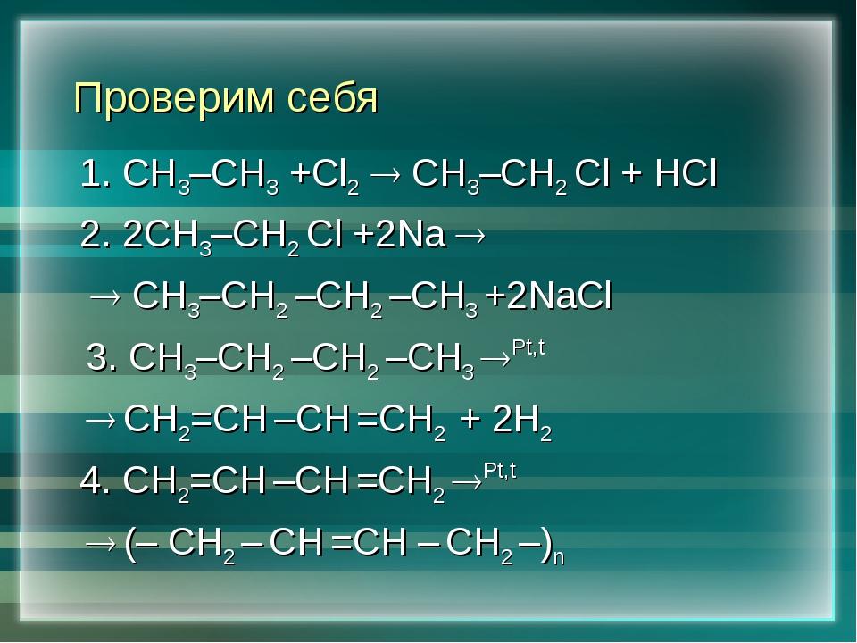 Проверим себя 1. СН3–СН3 +Сl2  СН3–СН2 Cl + HCl 2. 2СН3–СН2 Cl +2Na   СН3–...