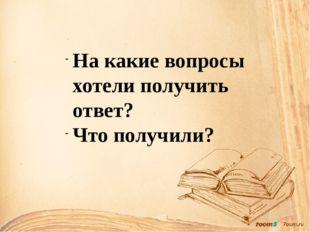 На какие вопросы хотели получить ответ? Что получили?